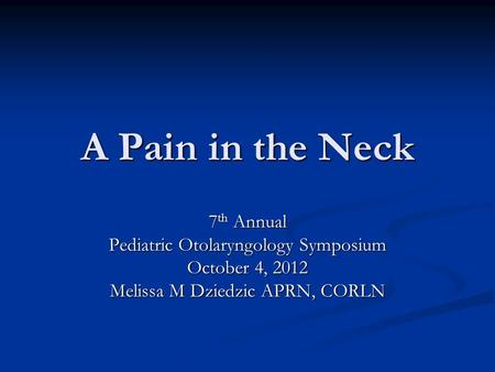 A Pain in the Neck 7 th Annual Pediatric Otolaryngology Symposium October 4, 2012 Melissa M Dziedzic APRN, CORLN.