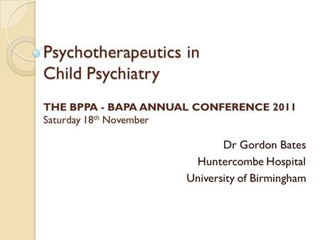 Psychotherapeutics in Child Psychiatry Psychotherapeutics in Child Psychiatry THE BPPA - BAPA ANNUAL CONFERENCE 2011 Saturday 18 th November Dr Gordon.