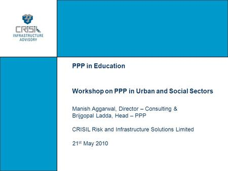 PPP in Education Workshop on PPP in Urban and Social Sectors Manish Aggarwal, Director – Consulting & Brijgopal Ladda, Head – PPP CRISIL Risk and Infrastructure.