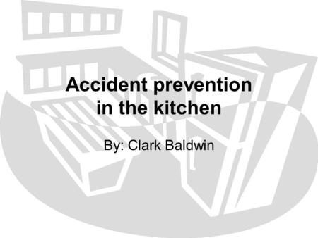 Accident prevention in the kitchen By: Clark Baldwin.