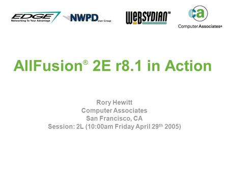 AllFusion ® 2E r8.1 in Action Rory Hewitt Computer Associates San Francisco, CA Session: 2L (10:00am Friday April 29 th 2005)