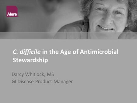 C. difficile in the Age of Antimicrobial Stewardship Darcy Whitlock, MS GI Disease Product Manager.