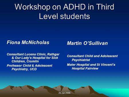 26 Jan 2006 Workshop on ADHD in Third Level students Fiona McNicholas Consultant Lucena Clinic, Rathgar & Our Ladys Hospital for Sick Children, Crumlin.