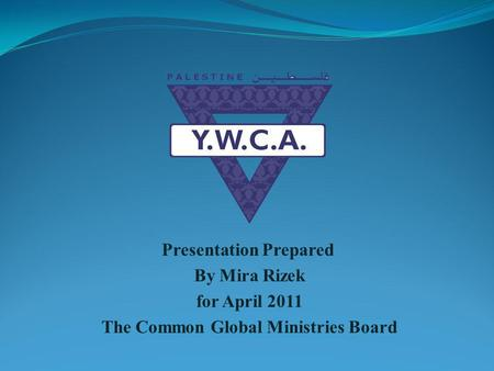 Presentation Prepared By Mira Rizek for April 2011 The Common Global Ministries Board.