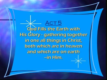 Act 5 God Fills the Earth with His Glory - gathering together in one all things in Christ, both which are in heaven and which are on earth --in Him.