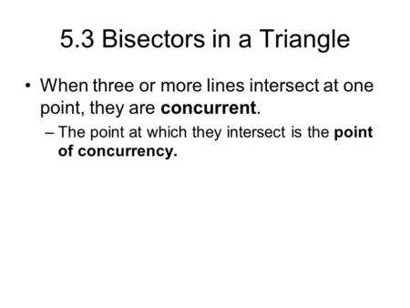 5.3 Bisectors in a Triangle When three or more lines intersect at one point, they are concurrent. –The point at which they intersect is the point of concurrency.