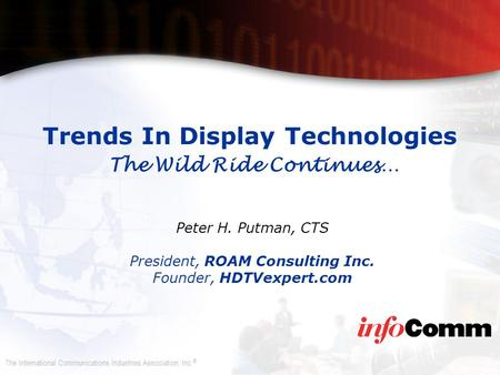 The International Communications Industries Association, Inc. ® Trends In Display Technologies The Wild Ride Continues… Peter H. Putman, CTS President,