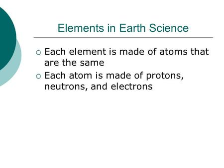 Elements in Earth Science Each element is made of atoms that are the same Each atom is made of protons, neutrons, and electrons.