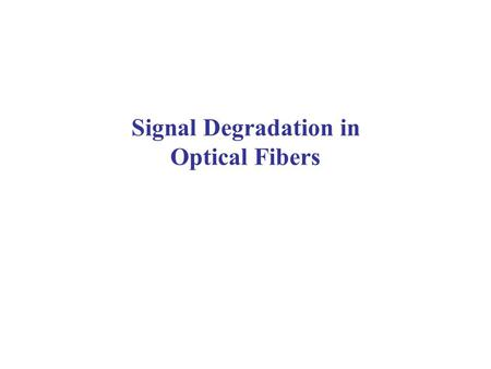 Signal Degradation in Optical Fibers. Signal Attenuation & Distortion in Optical Fibers Signal attenuation (fiber loss) largely determines the maximum.