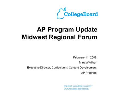 AP Program Update Midwest Regional Forum February 11, 2008 Marcia Wilbur Executive Director, Curriculum & Content Development AP Program.