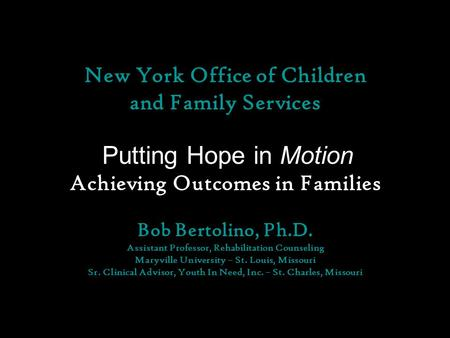 New York Office of Children and Family Services Putting Hope in Motion Achieving Outcomes in Families Bob Bertolino, Ph.D. Assistant Professor, Rehabilitation.