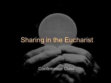 Confirmation Class Sharing in the Eucharist. Overview First Thoughts Opening Ritual Solidarity Passover The Lamb of God An Offering of Love Eucharist: