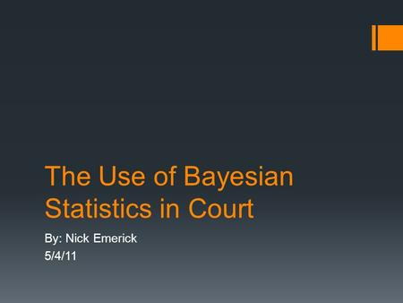 The Use of Bayesian Statistics in Court By: Nick Emerick 5/4/11.
