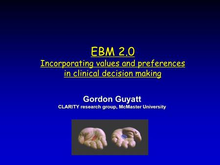 EBM 2.0 Incorporating values and preferences in clinical decision making Gordon Guyatt CLARITY research group, McMaster University Gordon Guyatt CLARITY.