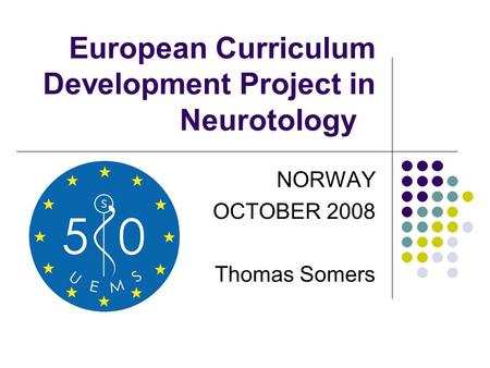 European Curriculum Development Project in Neurotology NORWAY OCTOBER 2008 Thomas Somers.