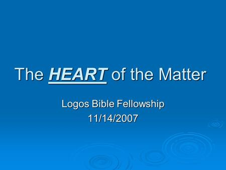 The HEART of the Matter Logos Bible Fellowship 11/14/2007.