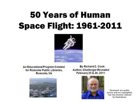 50 Years of Human Space Flight: 1961-2011 An Educational Program Created for Roanoke Public Libraries, Roanoke, VA By Richard C. Cook Author, Challenger.