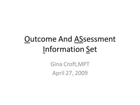 Outcome And ASsessment Information Set Gina Croft,MPT April 27, 2009.