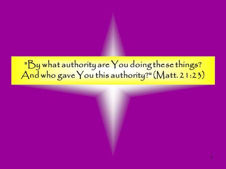 1 By what authority are You doing these things? And who gave You this authority? (Matt. 21:23)