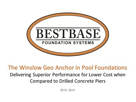 The Winslow Geo Anchor in Pool Foundations Delivering Superior Performance for Lower Cost when Compared to Drilled Concrete Piers 2013 - 2014.