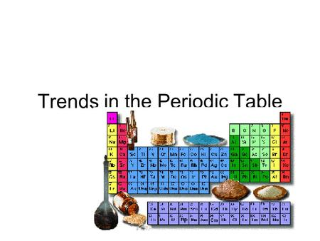 Trends in the Periodic Table The Periodic Table Dmitri Mendeleev (1834-1907) determined the properties of every known element at the time –Atomic Mass.