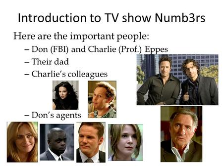 Introduction to TV show Numb3rs Here are the important people: – Don (FBI) and Charlie (Prof.) Eppes – Their dad – Charlies colleagues – Dons agents.