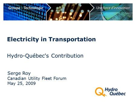 Hydro-Québec's Contribution Serge Roy Electricity in Transportation Canadian Utility Fleet Forum May 25, 2009.