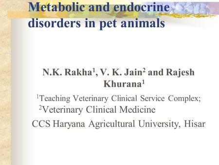 Metabolic and endocrine disorders in pet animals N.K. Rakha 1, V. K. Jain 2 and Rajesh Khurana 1 1 Teaching Veterinary Clinical Service Complex; 2 Veterinary.