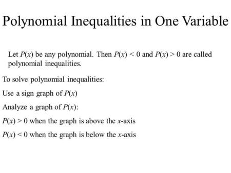 Polynomial Inequalities in One Variable Let P(x) be any polynomial. Then P(x) 0 are called polynomial inequalities. To solve polynomial inequalities: Use.