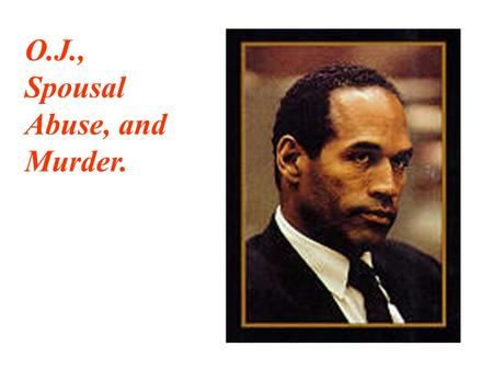 O.J., Spousal Abuse, and Murder.. In September 1995, a Los Angeles Jury acquitted O.J. Simpson, a former NFL star turned movie actor and TV celebrity,