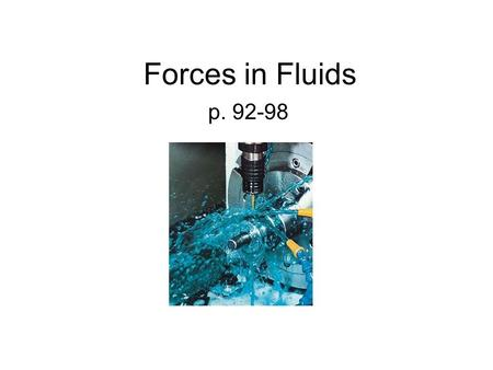 Forces in Fluids p. 92-98. Pressure Since fluids take different shapes, the concept of a force on a fluid is better described as PRESSURE. You cant really.
