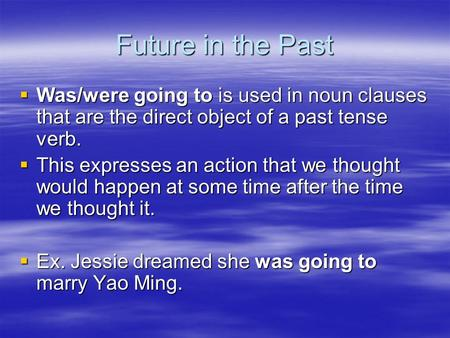 Future in the Past Was/were going to is used in noun clauses that are the direct object of a past tense verb. This expresses an action that we thought.