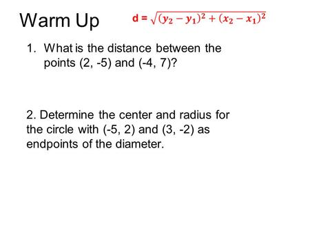 Warm Up 1.What is the distance between the points (2, -5) and (-4, 7)? 2. Determine the center and radius for the circle with (-5, 2) and (3, -2) as endpoints.