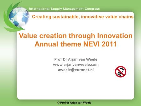 Creating sustainable, innovative value chains Value creation through Innovation Annual theme NEVI 2011 Prof Dr Arjan van Weele