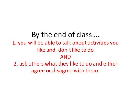 By the end of class…. 1. you will be able to talk about activities you like and dont like to do AND 2. ask others what they like to do and either agree.