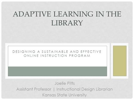 DESIGNING A SUSTAINABLE AND EFFECTIVE ONLINE INSTRUCTION PROGRAM ADAPTIVE LEARNING IN THE LIBRARY Joelle Pitts Assistant Professor | Instructional Design.