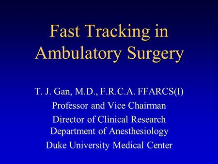 Fast Tracking in Ambulatory Surgery T. J. Gan, M.D., F.R.C.A. FFARCS(I) Professor and Vice Chairman Director of Clinical Research Department of Anesthesiology.