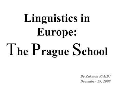 Linguistics in Europe: T he P rague S chool By Zakaria RMIDI December 29, 2009.