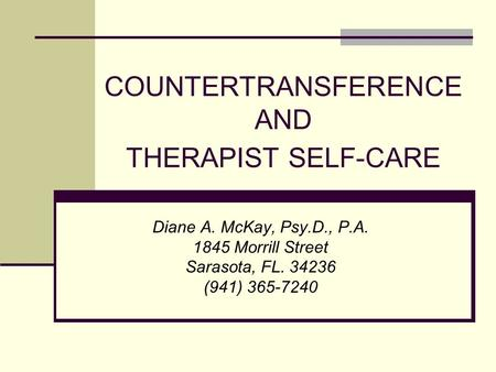COUNTERTRANSFERENCE AND THERAPIST SELF-CARE Diane A. McKay, Psy.D., P.A. 1845 Morrill Street Sarasota, FL. 34236 (941) 365-7240.