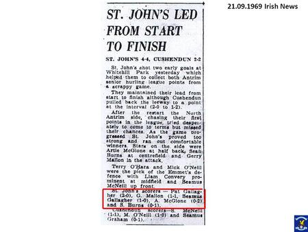 21.09.1969 Irish News. 05.10.1969 Irish News St Johns 4-8 Rossa 2-5 St Johns advanced to the next round of the South Antrim Junior Hurling Championship.