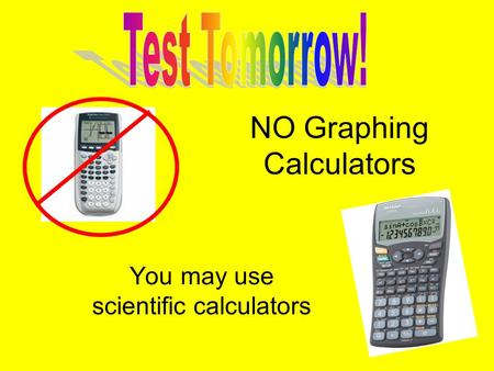 NO Graphing Calculators You may use scientific calculators.