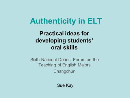 Practical ideas for developing students oral skills Sixth National Deans Forum on the Teaching of English Majors Changchun Authenticity in ELT Sue Kay.