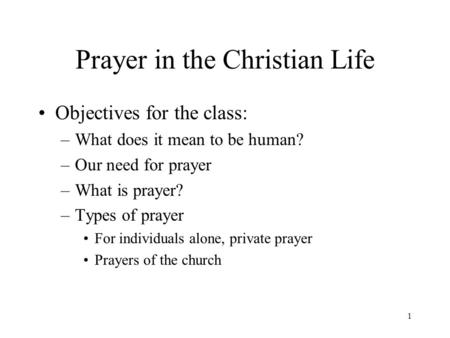 1 Prayer in the Christian Life Objectives for the class: –What does it mean to be human? –Our need for prayer –What is prayer? –Types of prayer For individuals.
