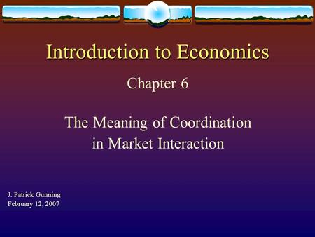 Introduction to Economics Chapter 6 The Meaning of Coordination in Market Interaction J. Patrick Gunning February 12, 2007.