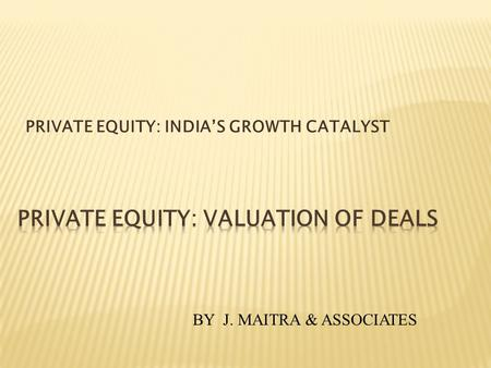 PRIVATE EQUITY: INDIAS GROWTH CATALYST BY J. MAITRA & ASSOCIATES.