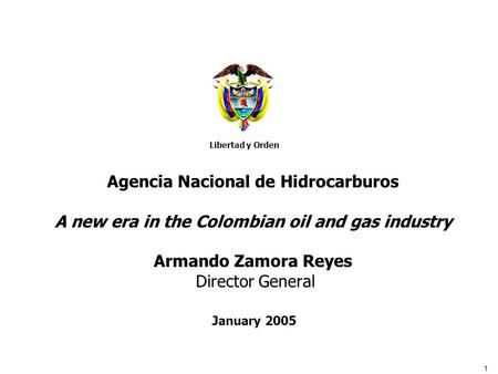 1 Libertad y Orden Agencia Nacional de Hidrocarburos Agencia Nacional de Hidrocarburos A new era in the Colombian oil and gas industry Armando Zamora Reyes.