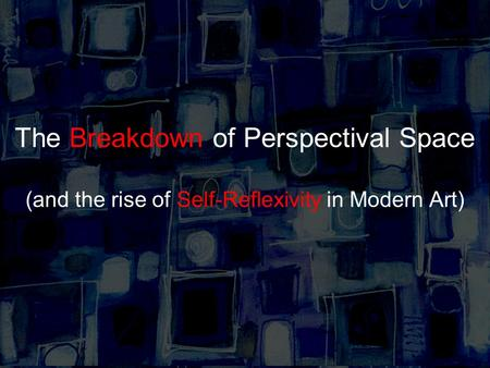 The Breakdown of Perspectival Space (and the rise of Self-Reflexivity in Modern Art)