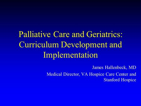 Palliative Care and Geriatrics: Curriculum Development and Implementation James Hallenbeck, MD Medical Director, VA Hospice Care Center and Stanford Hospice.