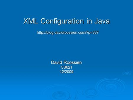 XML Configuration in Java  David Roossien CS62112/2009.
