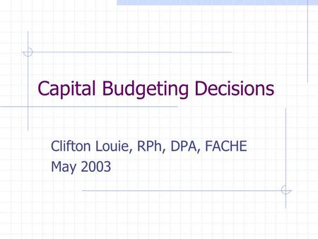 Capital Budgeting Decisions Clifton Louie, RPh, DPA, FACHE May 2003.